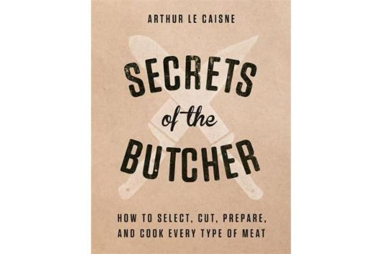 Secrets of the Butcher - How to Select, Cut, Prepare, and Cook Every Type of Meat