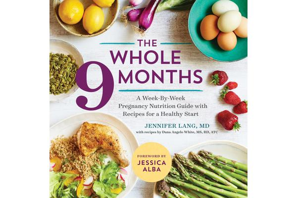 The Whole 9 Months - A Week-By-Week Pregnancy Nutrition Guide with Recipes for a Healthy Start