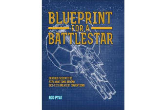 Blueprint for a Battlestar - Serious Scientific Explanations for Sci-Fis Greatest Inventions