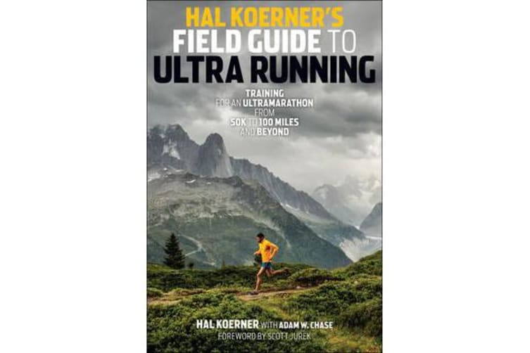 Hal Koerner's Field Guide to Ultrarunning - Training for an Ultramarathon, from 50K to 100 Miles and Beyond