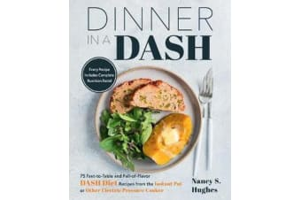 Dinner in a DASH - 75 Fast-to-Table and Full-of-Flavor DASH Diet Recipes from the Instant Pot or Other Electric Pressure Cooker