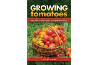 Growing Tomatoes - Your Guide to Growing Delicious Tomatoes at Home