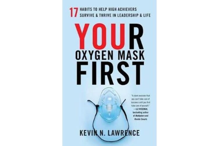 Your Oxygen Mask First - 17 Habits to Help High Achievers Survive & Thrive in Leadership & Life