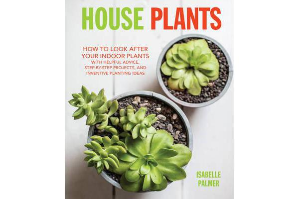 House Plants - How to Look After Your Indoor Plants: with Helpful Advice, Step-by-Step Projects, and Inventive Planting Ideas