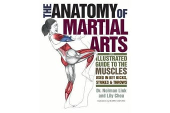 The Anatomy of Martial Arts - An Illustrated Guide to the Muscles Used for Each Strike, Kick, and Throw
