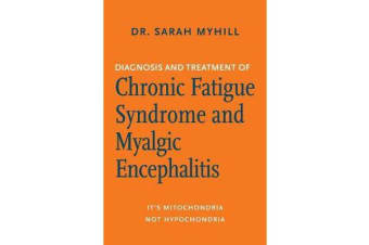 Diagnosis and Treatment of Chronic Fatigue Syndrome and Myalgic Encephalitis - It's Mitochondria, Not Hypochondria