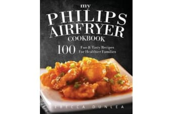 My Philips Airfryer Cookbook - 100 Fun & Tasty Recipes for Healthier Families