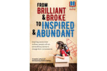 From Brilliant & Broke to Inspired & Abundant - Inspiring Stories from Ordinary People with an Extraordinary Desire to Change Their Circumstances