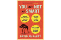 You Are Not So Smart - Why You Have Too Many Friends on Facebook, Why Your Memory Is Mostly Fiction, and 46 Other Ways You're Deluding Yourself