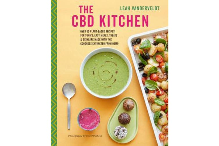 The CBD Kitchen - Over 50 Plant-Based Recipes for Tonics, Easy Meals, Treats & Skincare Made with the Goodness Extracted from Hemp