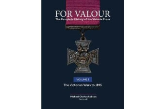 For Valour The Complete History of The Victoria Cross - Volume 3: The Colonial Wars (1860 - 1889)