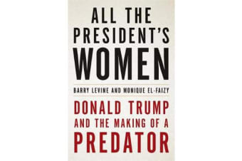 All the President's Women - Donald Trump and the Making of a Predator