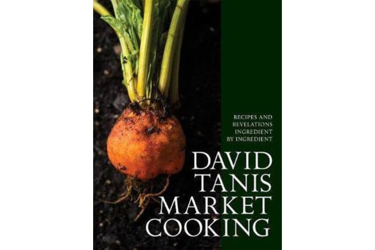 David Tanis Market Cooking - Themes and Variations, Ingredient by Ingredient