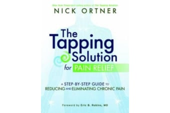 The Tapping Solution for Pain Relief - A Step-by-Step Guide to Reducing and Eliminating Chronic Pain