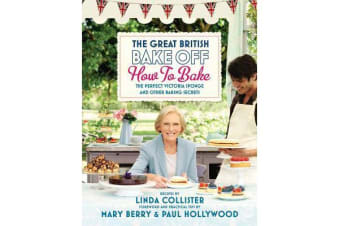 Great British Bake Off: How to Bake - The Perfect Victoria Sponge and Other Baking Secrets