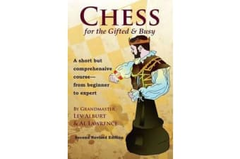 Chess for the Gifted & Busy - A Short But Comprehensive Course From Beginner to Expert - Second Revised Edition