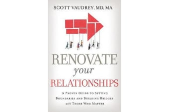 Renovate Your Relationships - A Proven Guide to Setting Boundaries and Building Bridges with Those Who Matter Most