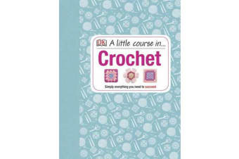 A Little Course in Crochet - Simply Everything You Need to Succeed