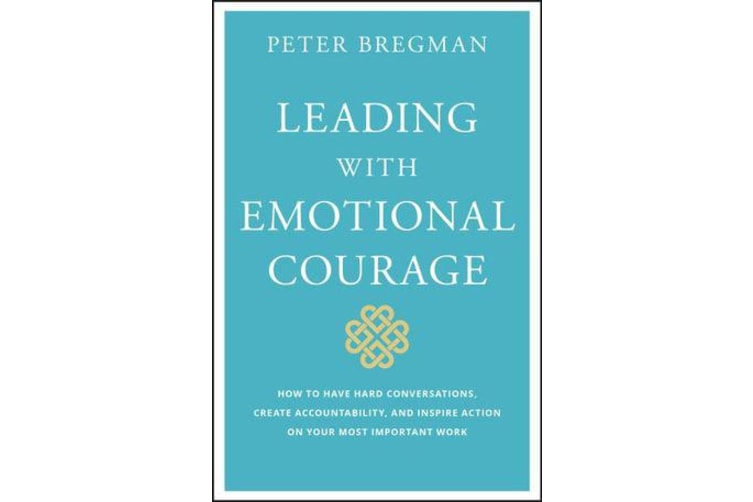 Leading With Emotional Courage - How to Have Hard Conversations, Create Accountability, And Inspire Action On Your Most Important Work
