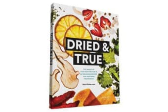 Dried and True - The Magic of Your Dehydrator in 80 Delicious Recipes and Inspiring Techniques
