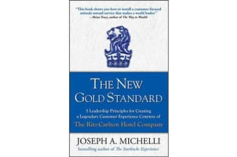 The New Gold Standard - 5 Leadership Principles for Creating a Legendary Customer Experience Courtesy of the Ritz-Carlton Hotel Company
