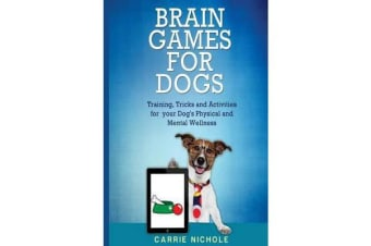 Brain Games for Dogs - Training, Tricks and Activities for Your Dog's Physical and Mental Wellness