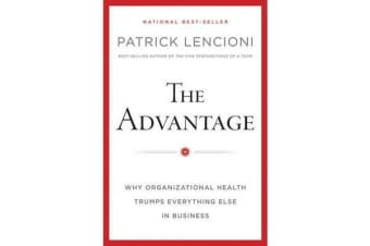 The Advantage - Why Organizational Health Trumps Everything Else In Business