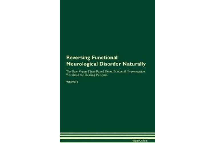 Reversing Functional Neurological Disorder Naturally The Raw Vegan Plant-Based Detoxification & Regeneration Workbook for Healing Patients. Volume 2