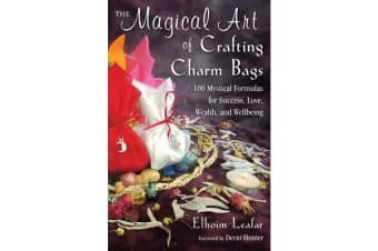 The Magical Art of Crafting Charm Bags - 100 Mystical Formulas for Success, Love, Wealth, and Wellbeing
