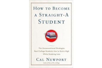 How to Become a Straight-A Student - The Unconventional Strategies Real College Students Use to Score High While Studying Less