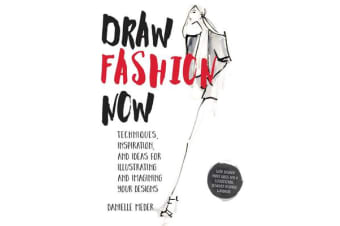 Draw Fashion Now - Techniques, Inspiration, and Ideas for Illustrating and Imagining Your Designs