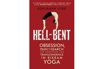 Hell-Bent - Obsession, Pain and the Search for Something Like Transcendence in Bikram Yoga