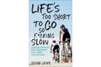 Life's Too Short to Go So F*cking Slow - Lessons from an Epic Friendship That Went the Distance