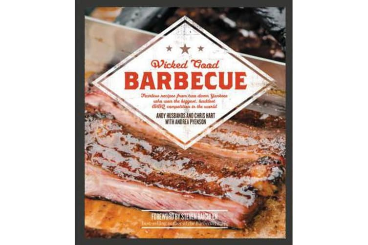 Wicked Good Barbecue - Fearless Recipes From Two Damn Yankees Who have Won the Biggest,  Baddest BBQ Competition in the World