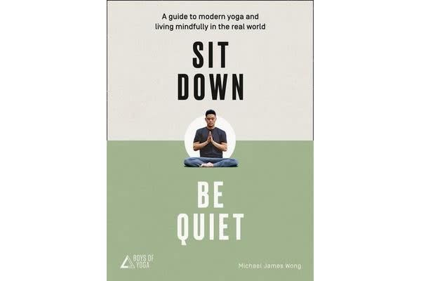 Sit Down, Be Quiet - A Modern Guide to Yoga and Mindful Living