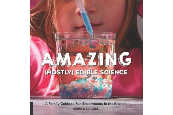 The Amazing (Mostly) Edible Science Cookbook - A Family Guide to Fun Experiments in the Kitchen