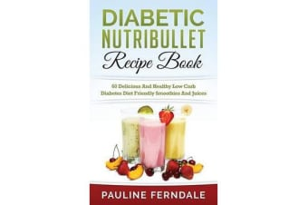 Diabetic Nutribullet Recipe Book - 60 Delicious and Healthy Low Carb Diabetes Diet Friendly Smoothies and Juices