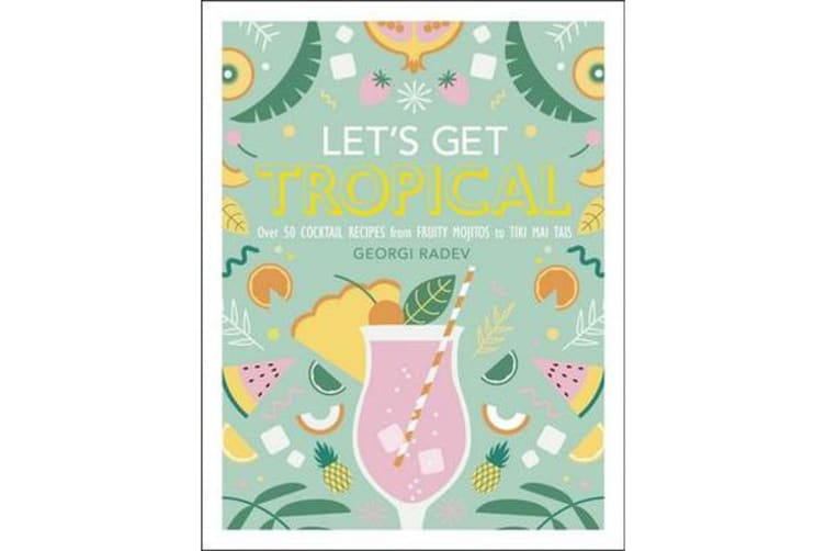 Let's Get Tropical - Over 50 Cocktail Recipes from Fruity Mojitos to Tiki Mai Tais