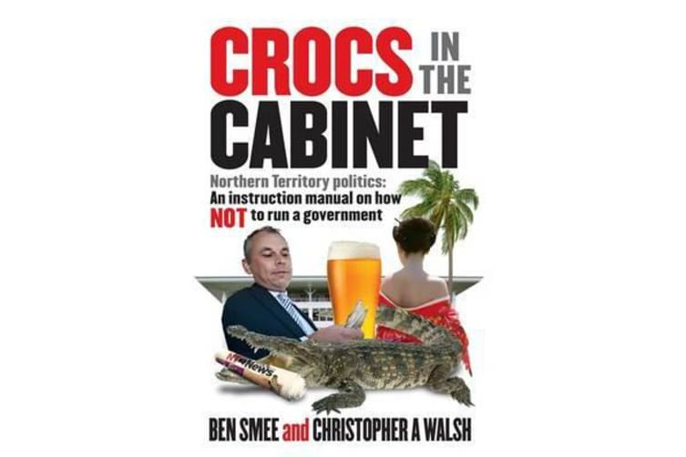 Crocs in the Cabinet - Northern Territory politics - an instruction manual on how NOT to run a government