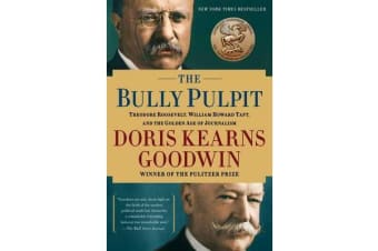 The Bully Pulpit - Theodore Roosevelt, William Howard Taft, and the Golden Age of Journalism