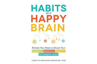 Habits of a Happy Brain - Retrain Your Brain to Boost Your Serotonin, Dopamine, Oxytocin, & Endorphin Levels