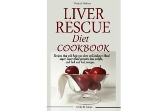 Liver Rescue Diet Cookbook - Recipes that will help you sleep well, balance blood sugar, lower blood pressure, lose weight, and look and feel younger.