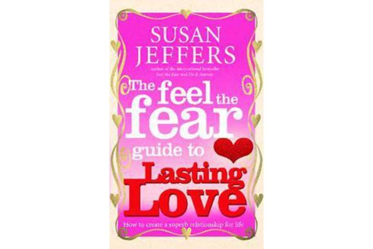 The Feel The Fear Guide To... Lasting Love - How to create a superb relationship for life