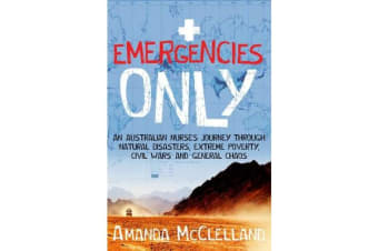 Emergencies Only - An Australian nurse's journey through natural disasters, extreme poverty, civil wars and general chaos