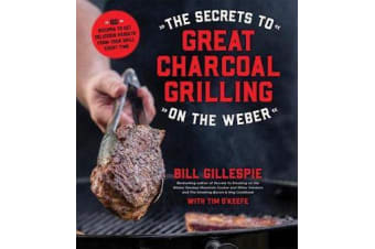 The Secrets to Great Charcoal Grilling on the Weber - More Than 60 Recipes to Get Delicious Results from Your Grill Every Time