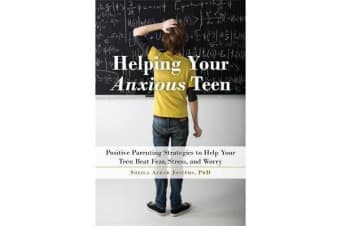 Helping Your Anxious Teen - Positive Parenting Strategies to Help Your Teen Beat Fear, Stress, and Worry