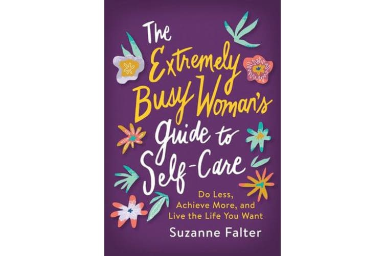 The Extremely Busy Woman's Guide to Self-Care - Do Less, Achieve More, and Live the Life You Want