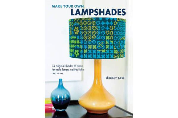 Make Your Own Lampshades - 35 Original Shades to Make for Table Lamps, Ceiling Lights and More