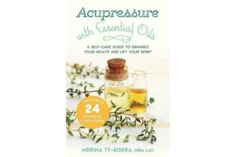 Acupressure with Essential Oils - A Self-Care Guide to Enhance Your Health and Lift Your Spirit--With 24 Common Conditions