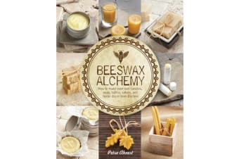 Beeswax Alchemy - How to Make Your Own Soap, Candles, Balms, Creams, and Salves from the Hive